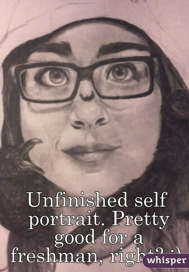 Unfinished self portrait. Pretty good for a freshman, right? :)