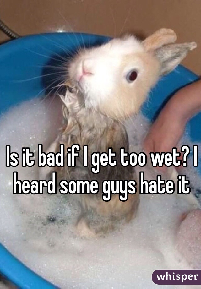 Is it bad if I get too wet? I heard some guys hate it