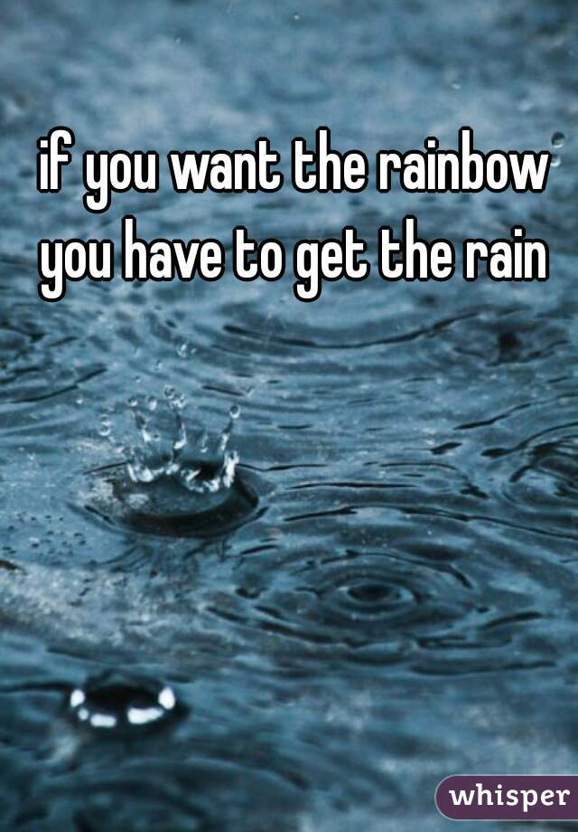 if you want the rainbow you have to get the rain