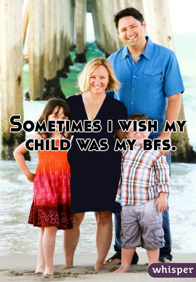 Sometimes i wish my child was my bfs.