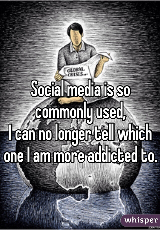 Social media is so commonly used,  I can no longer tell which one I am more addicted to.