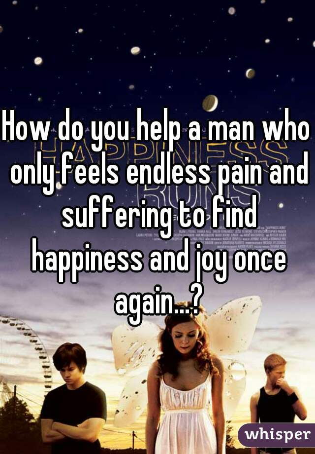 How do you help a man who only feels endless pain and suffering to find happiness and joy once again...?