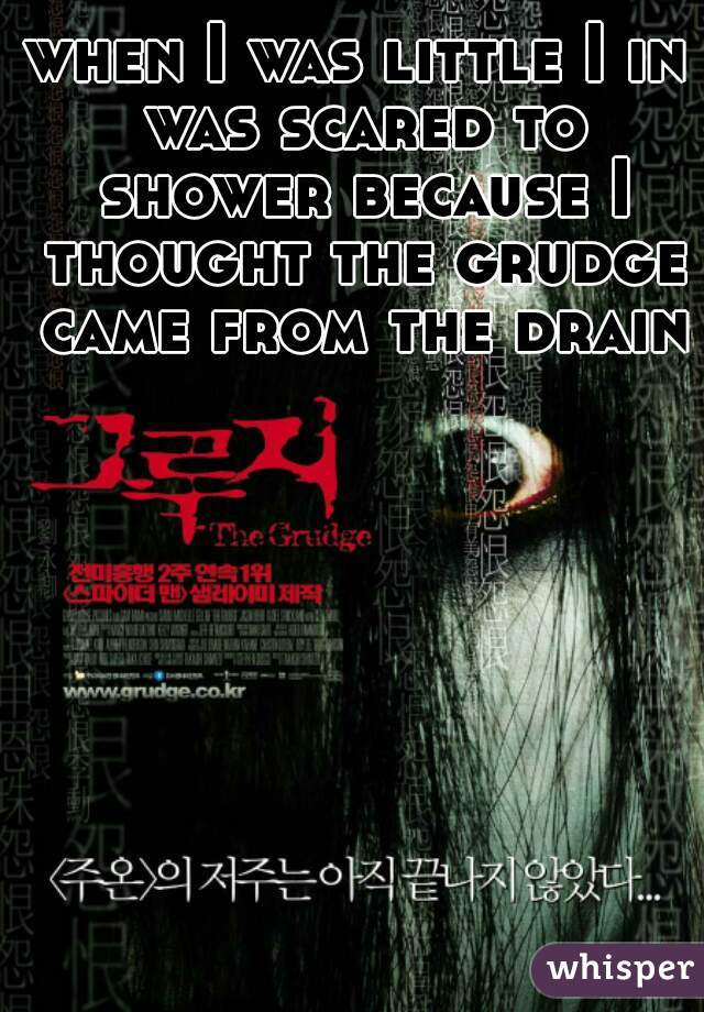 when I was little I in was scared to shower because I thought the grudge came from the drains