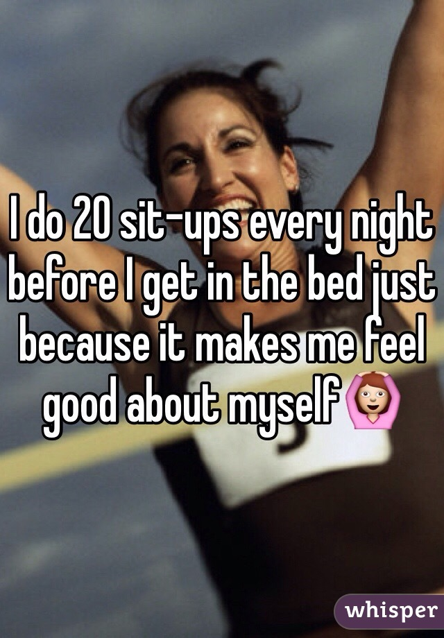 I do 20 sit-ups every night before I get in the bed just because it makes me feel good about myself🙆