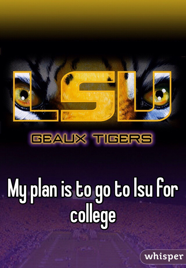 My plan is to go to lsu for college