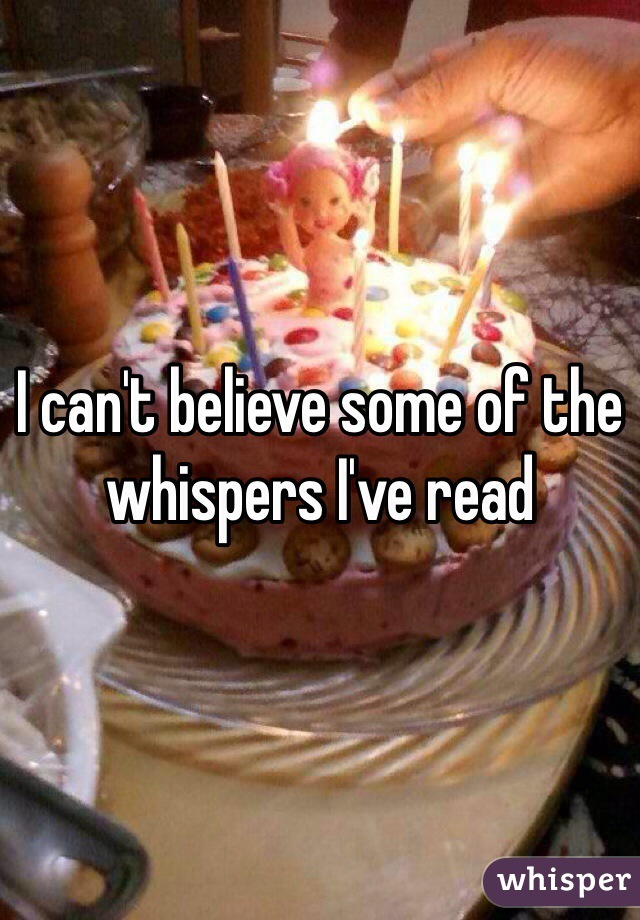 I can't believe some of the whispers I've read