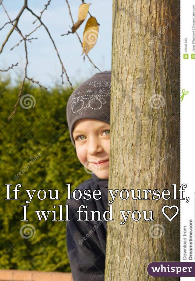If you lose yourself, I will find you ♡