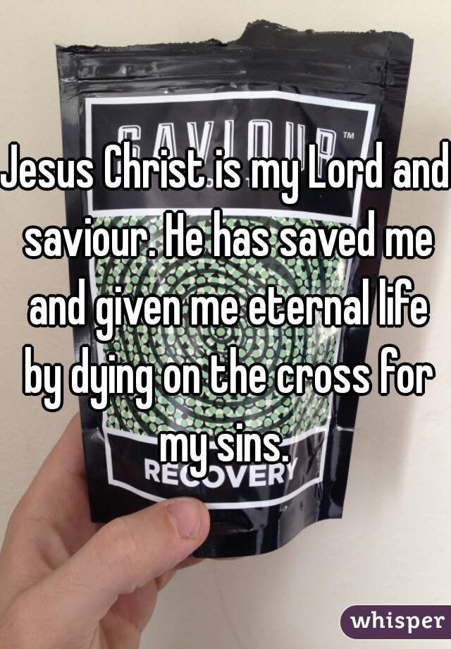 Jesus Christ is my Lord and saviour. He has saved me and given me eternal life by dying on the cross for my sins.
