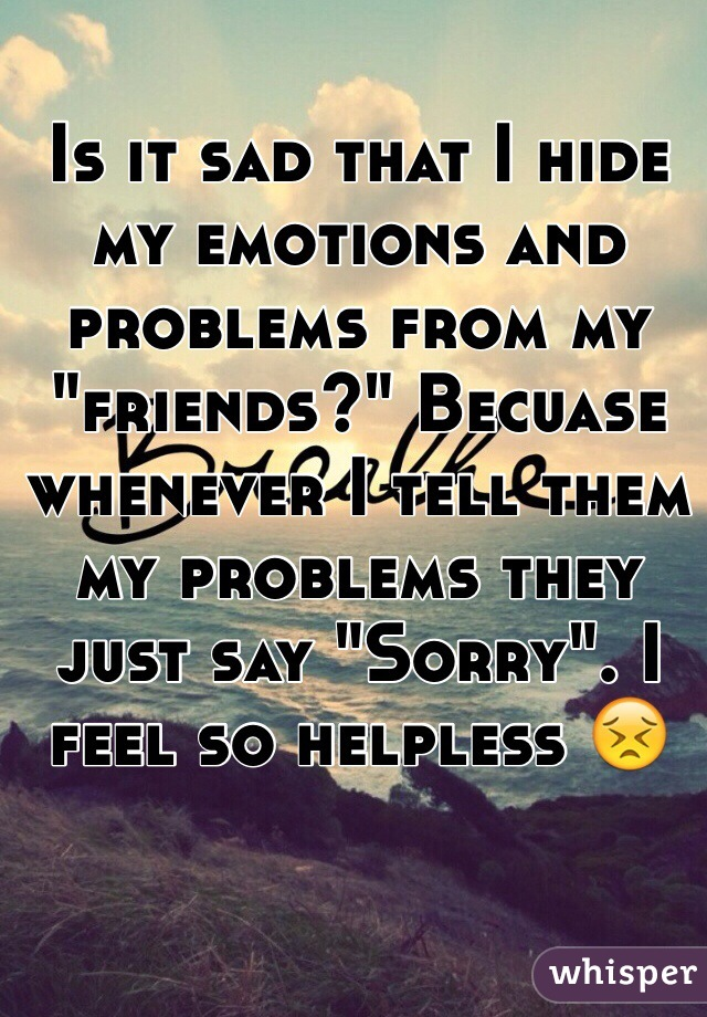 """Is it sad that I hide my emotions and problems from my """"friends?"""" Becuase whenever I tell them my problems they just say """"Sorry"""". I feel so helpless 😣"""