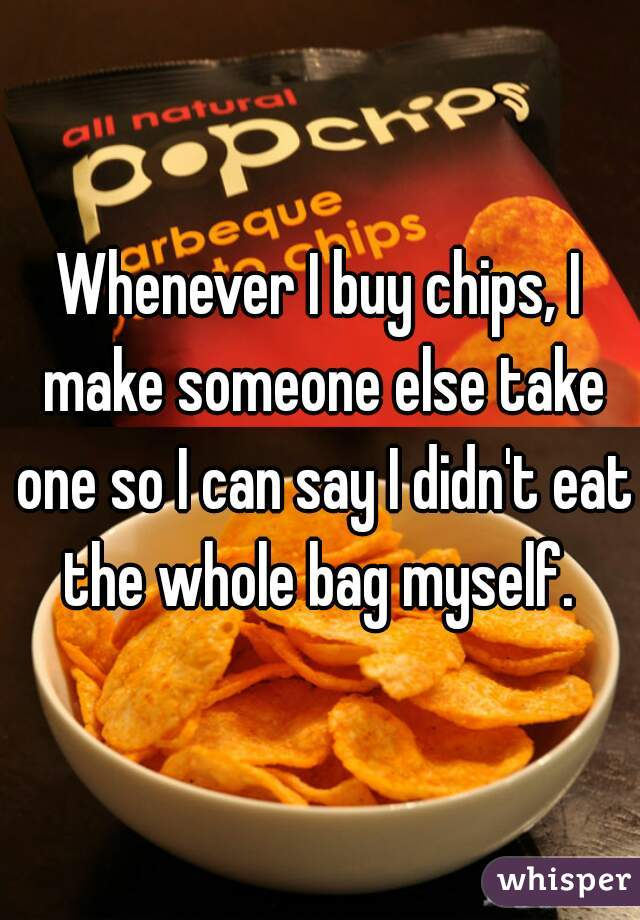 Whenever I buy chips, I make someone else take one so I can say I didn't eat the whole bag myself.