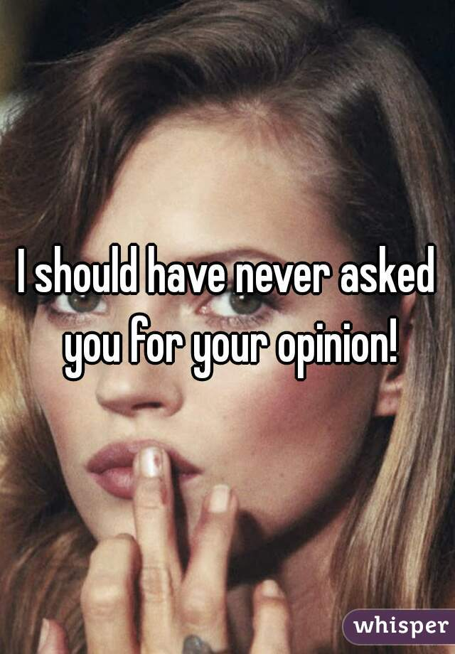I should have never asked you for your opinion!