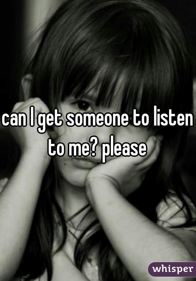 can I get someone to listen to me? please