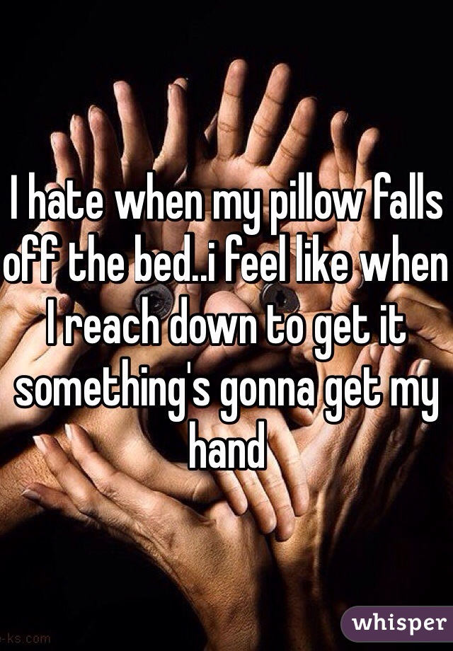 I hate when my pillow falls off the bed..i feel like when I reach down to get it something's gonna get my hand
