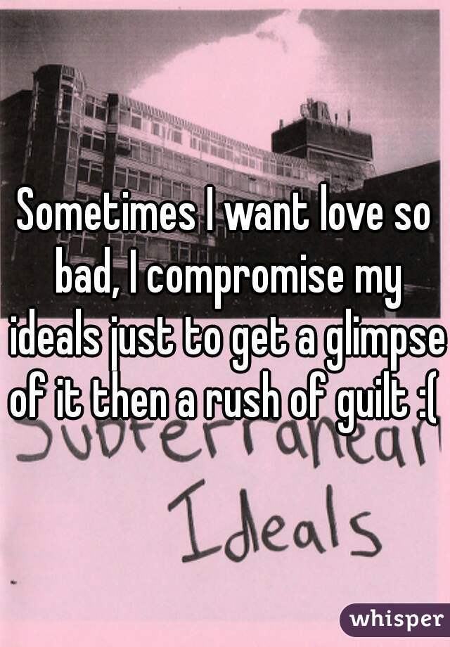 Sometimes I want love so bad, I compromise my ideals just to get a glimpse of it then a rush of guilt :(