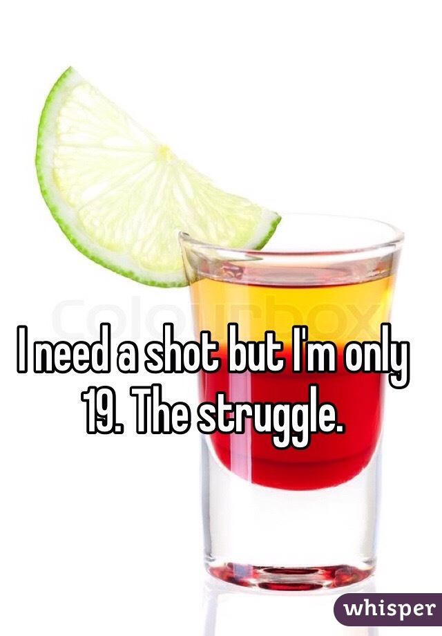I need a shot but I'm only 19. The struggle.