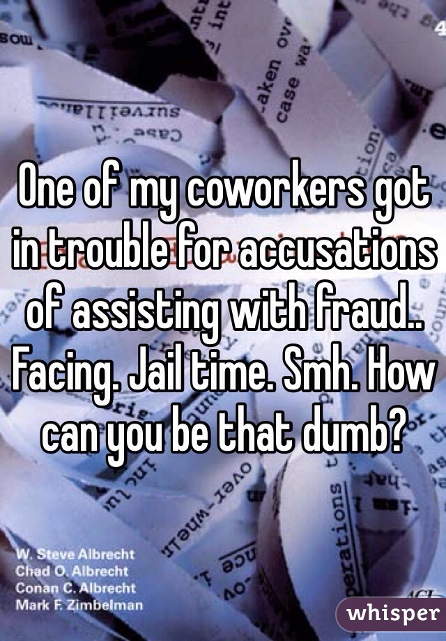 One of my coworkers got in trouble for accusations of assisting with fraud.. Facing. Jail time. Smh. How can you be that dumb?