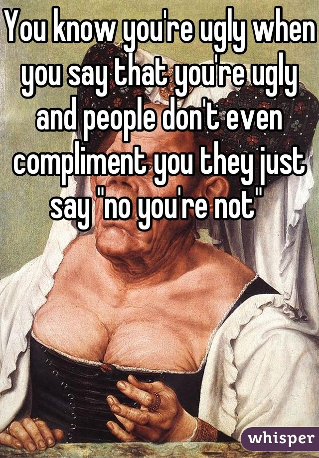 """You know you're ugly when you say that you're ugly and people don't even compliment you they just say """"no you're not"""""""
