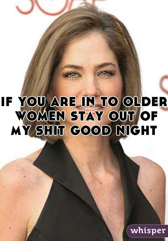 if you are in to older women stay out of my shit good night