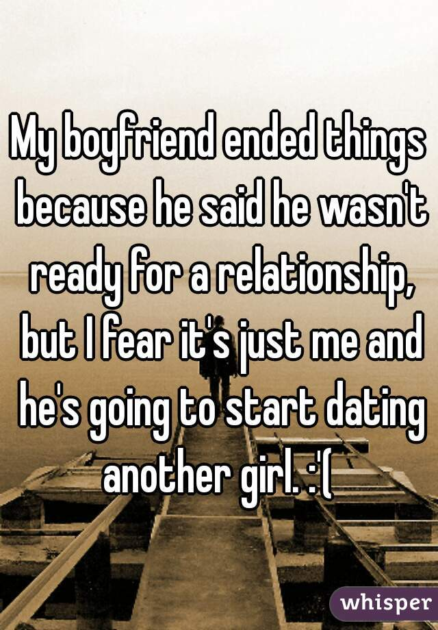 My boyfriend ended things because he said he wasn't ready for a relationship, but I fear it's just me and he's going to start dating another girl. :'(