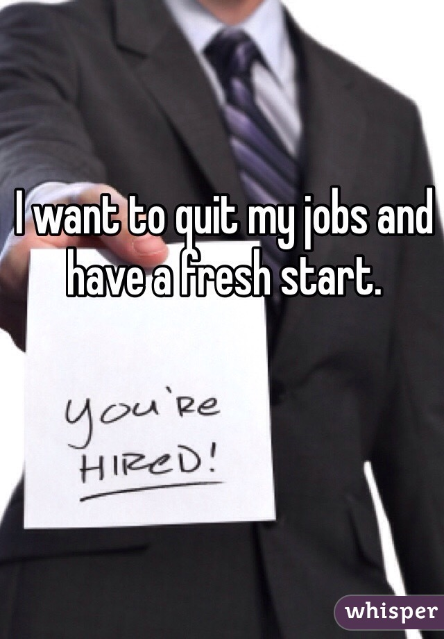 I want to quit my jobs and have a fresh start.