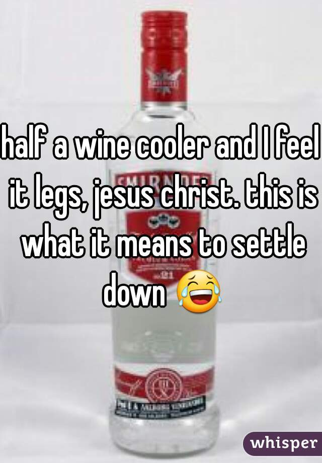 half a wine cooler and I feel it legs, jesus christ. this is what it means to settle down 😂.