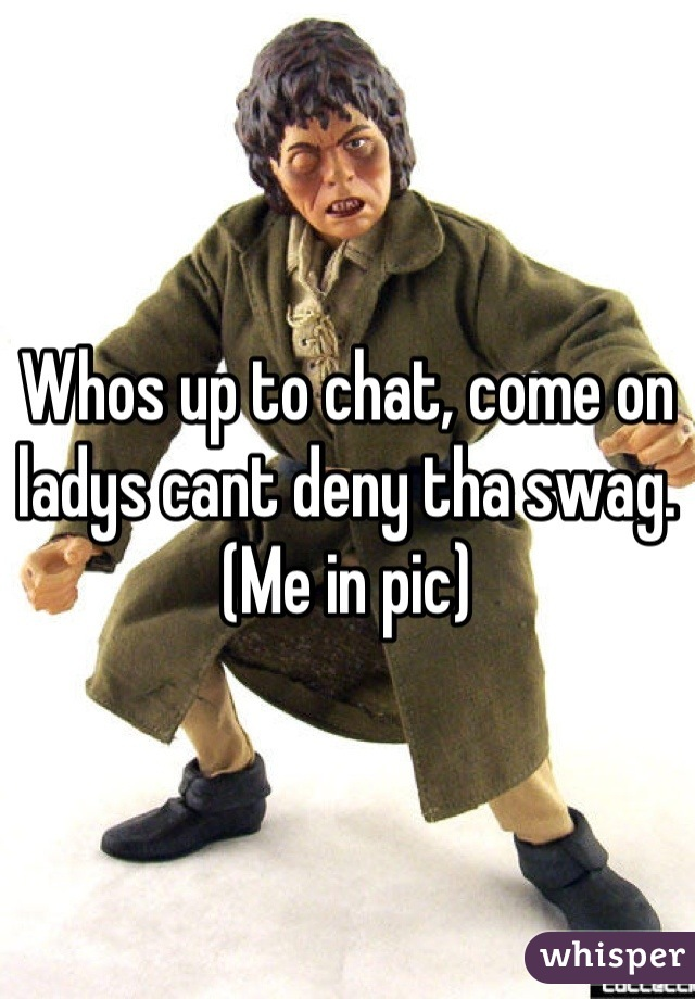 Whos up to chat, come on ladys cant deny tha swag.  (Me in pic)