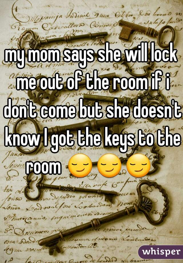 my mom says she will lock me out of the room if i don't come but she doesn't know I got the keys to the room 😏😏😏