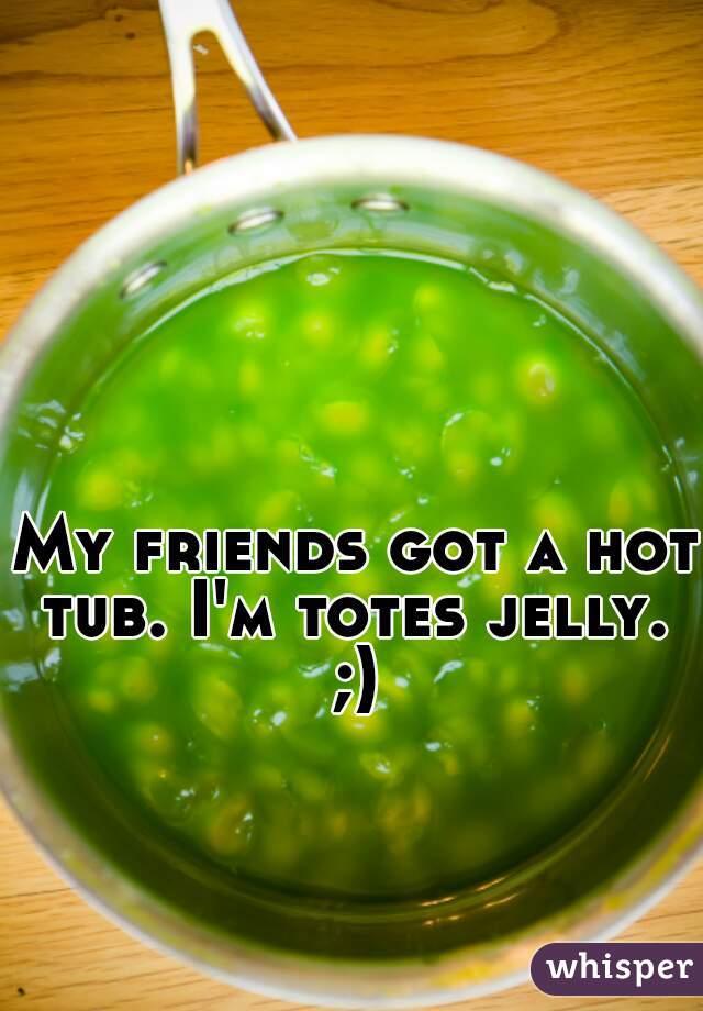 My friends got a hot tub. I'm totes jelly.  ;)