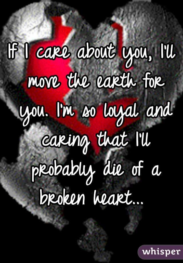If I care about you, I'll move the earth for you. I'm so loyal and caring that I'll probably die of a broken heart...