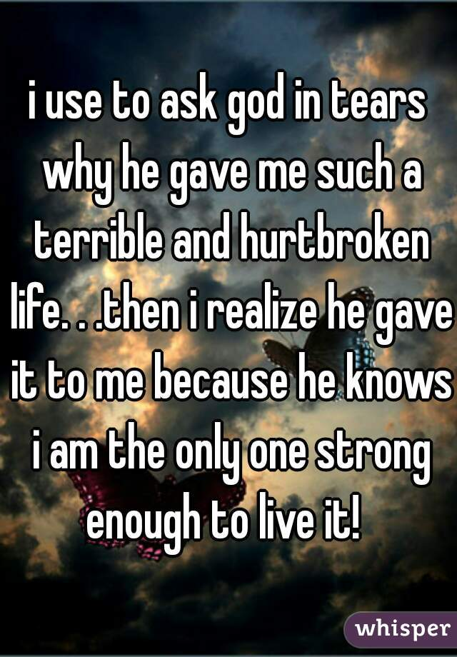 i use to ask god in tears why he gave me such a terrible and hurtbroken life. . .then i realize he gave it to me because he knows i am the only one strong enough to live it!