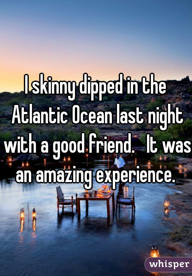 I skinny dipped in the Atlantic Ocean last night with a good friend.   It was an amazing experience.