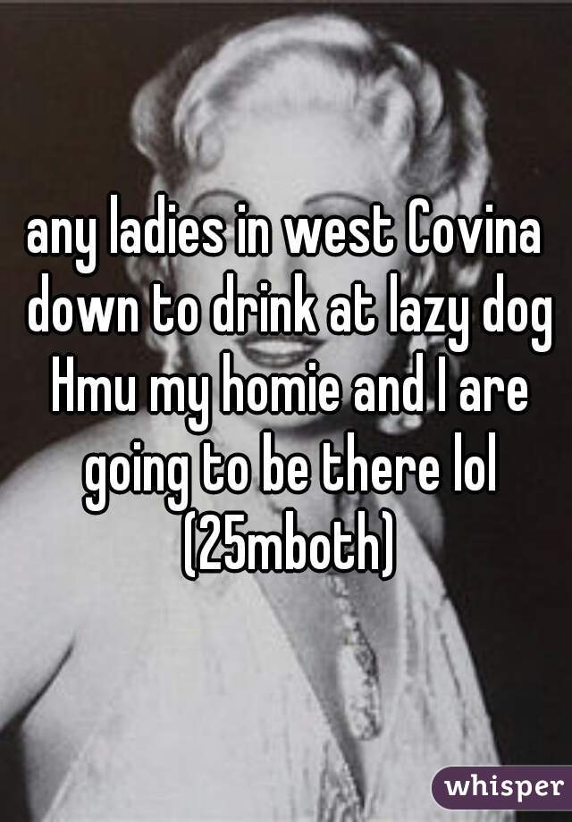 any ladies in west Covina down to drink at lazy dog Hmu my homie and I are going to be there lol (25mboth)