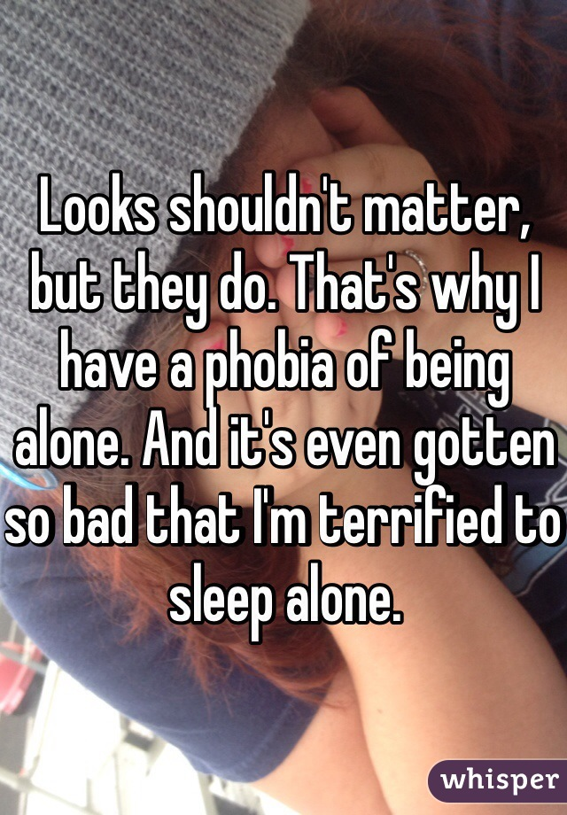 Looks shouldn't matter, but they do. That's why I have a phobia of being alone. And it's even gotten so bad that I'm terrified to sleep alone.