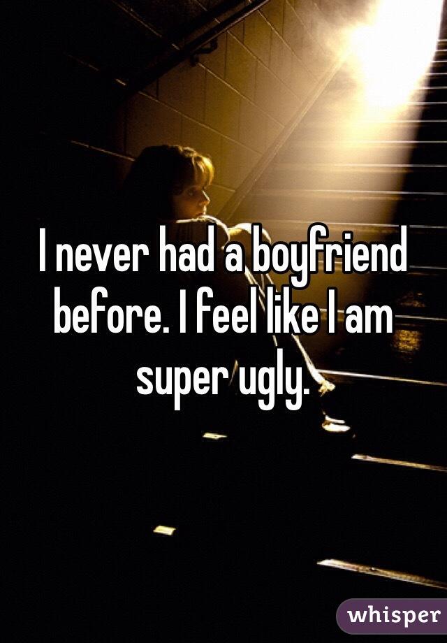 I never had a boyfriend before. I feel like I am super ugly.
