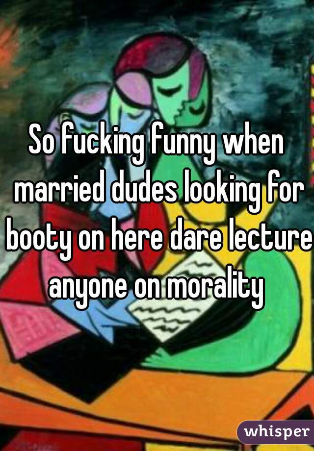 So fucking funny when married dudes looking for booty on here dare lecture anyone on morality