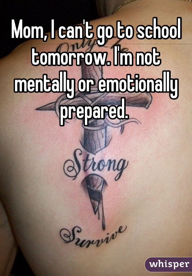 Mom, I can't go to school tomorrow. I'm not mentally or emotionally prepared.