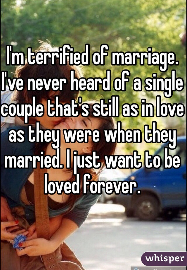 I'm terrified of marriage. I've never heard of a single couple that's still as in love as they were when they married. I just want to be loved forever.