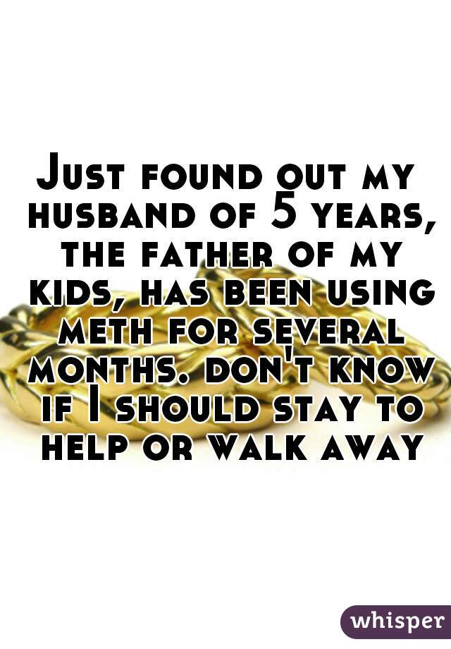Just found out my husband of 5 years, the father of my kids, has been using meth for several months. don't know if I should stay to help or walk away