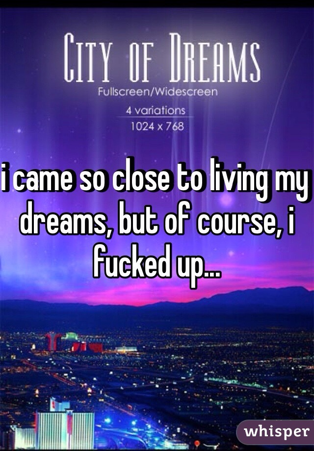 i came so close to living my dreams, but of course, i fucked up...