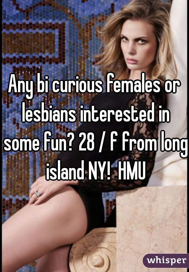 Any bi curious females or lesbians interested in some fun? 28 / f from long island NY!  HMU