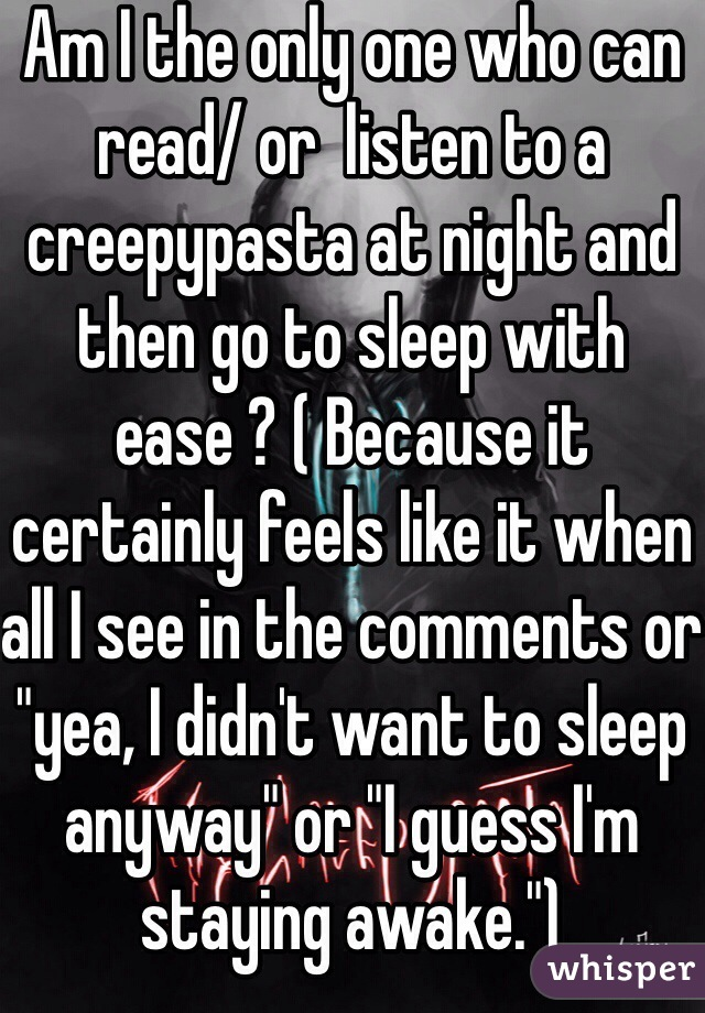 """Am I the only one who can read/ or  listen to a creepypasta at night and then go to sleep with ease ? ( Because it certainly feels like it when all I see in the comments or """"yea, I didn't want to sleep anyway"""" or """"I guess I'm staying awake."""")"""