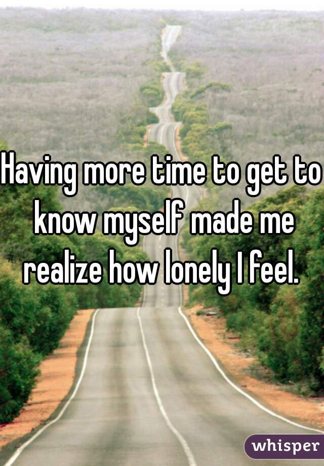 Having more time to get to know myself made me realize how lonely I feel.