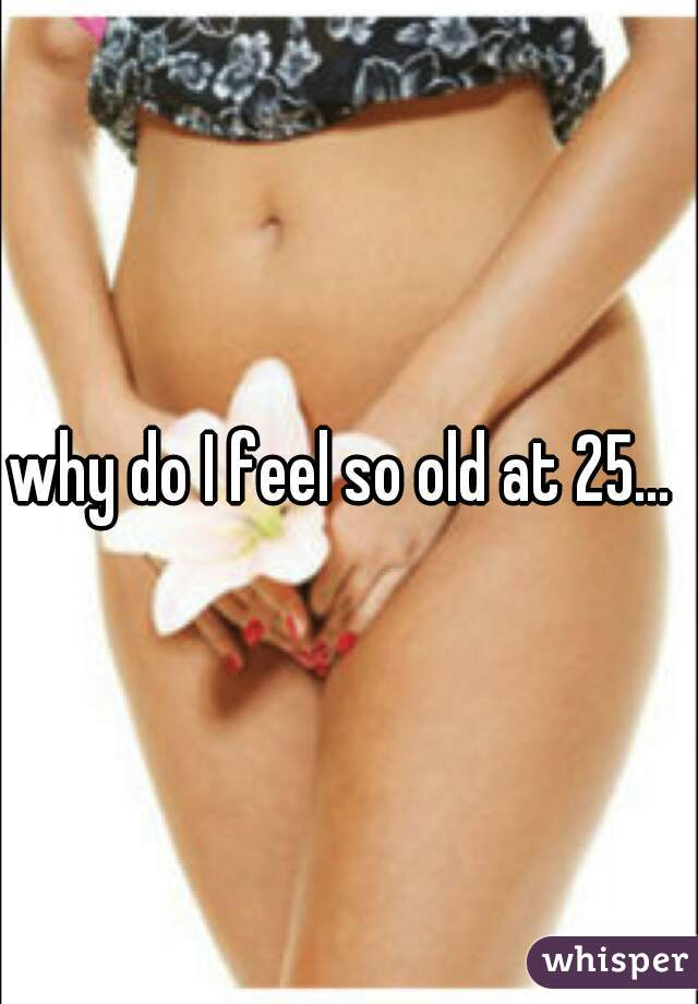 why do I feel so old at 25...