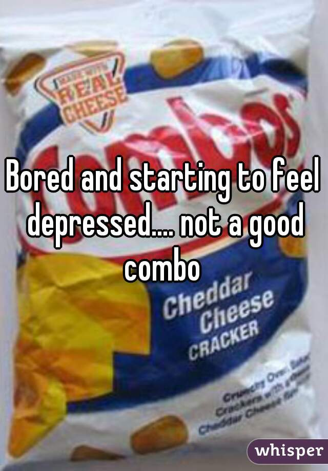 Bored and starting to feel depressed.... not a good combo