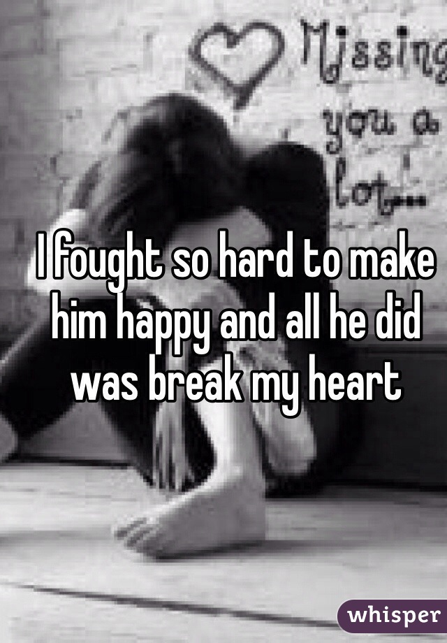 I fought so hard to make him happy and all he did was break my heart