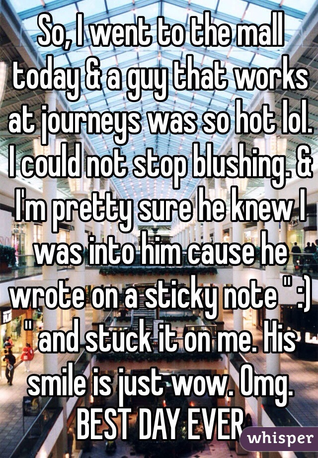 """So, I went to the mall today & a guy that works at journeys was so hot lol. I could not stop blushing. & I'm pretty sure he knew I was into him cause he wrote on a sticky note """" :) """" and stuck it on me. His smile is just wow. Omg. BEST DAY EVER"""