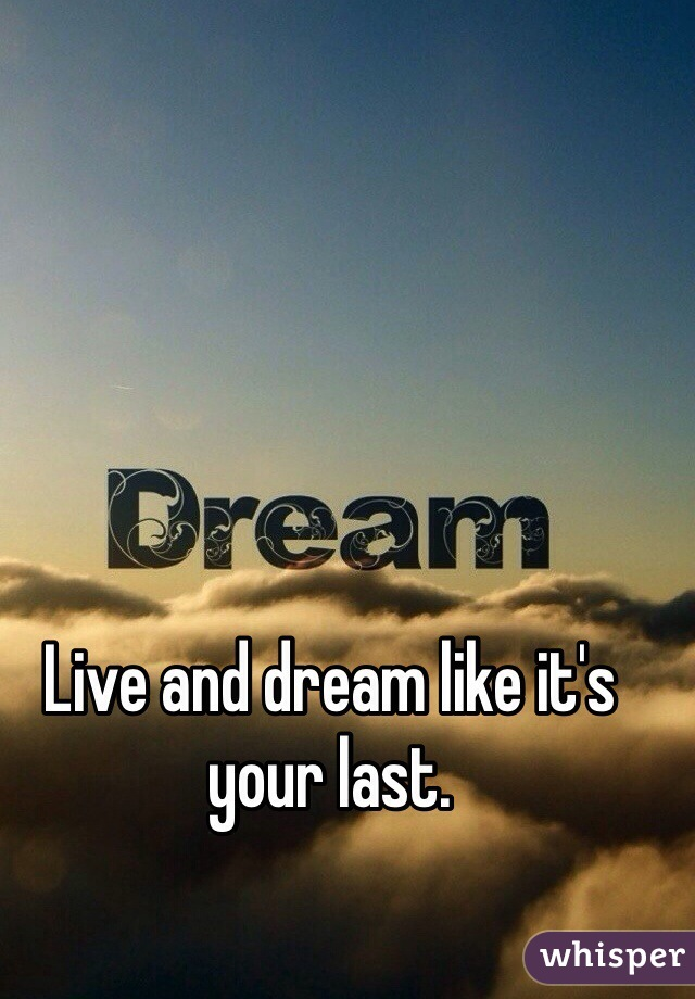 Live and dream like it's your last.