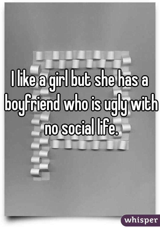 I like a girl but she has a boyfriend who is ugly with no social life.