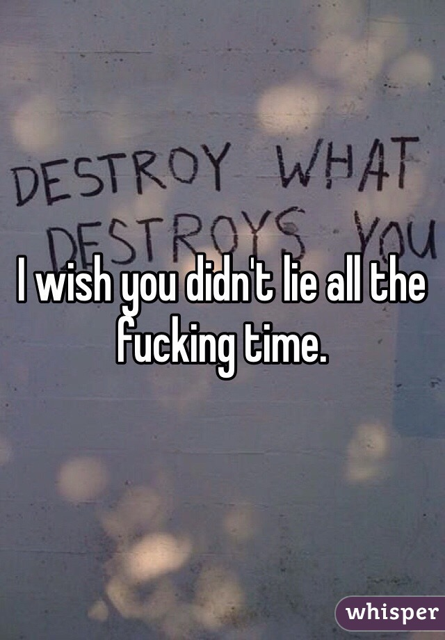 I wish you didn't lie all the fucking time.