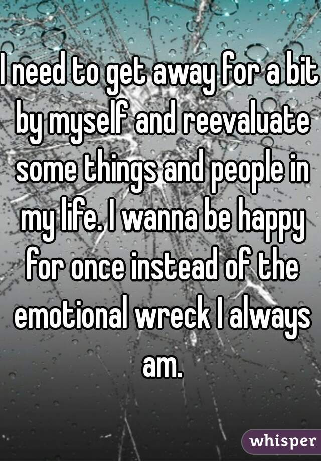 I need to get away for a bit by myself and reevaluate some things and people in my life. I wanna be happy for once instead of the emotional wreck I always am.